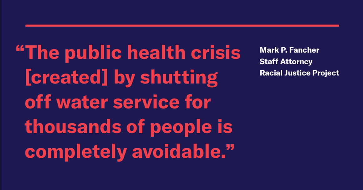 """The public health crisis DWSD creates by shutting off water service for thousands of people is completely avoidable,"" said Mark P. Fancher, staff attorney for the ACLU of Michigan's Racial Justice Project."