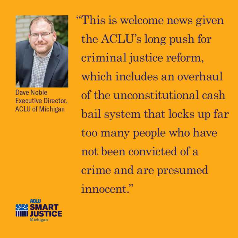 "ACLU of Michigan Executive Dave Noble: """"This is welcome news given the ACLU's long push for criminal justice reform, which includes an overhaul of the unconstitutional cash bail system that locks up far too many people who have not been convicted..."""